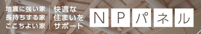 地震に強い家 長持ちする家 ここちよい家 快適な住まいをサポートする NPパネル